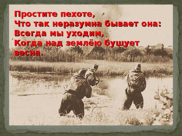 Простите пехоте, Что так неразумна бывает она: Всегда мы уходим, Когда над землёю бушует весна.