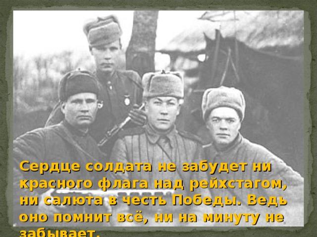 Сердце солдата не забудет ни красного флага над рейхстагом, ни салюта в честь Победы. Ведь оно помнит всё, ни на минуту не забывает.