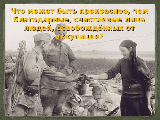 Что может быть прекраснее, чем благодарные, счастливые лица людей, освобождённых от оккупации?