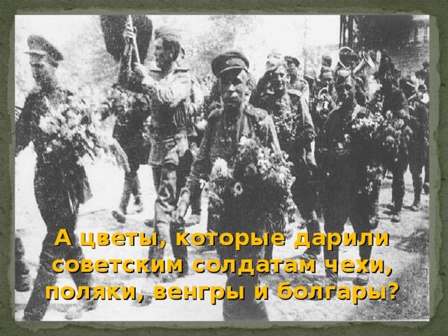 А цветы, которые дарили советским солдатам чехи, поляки, венгры и болгары?