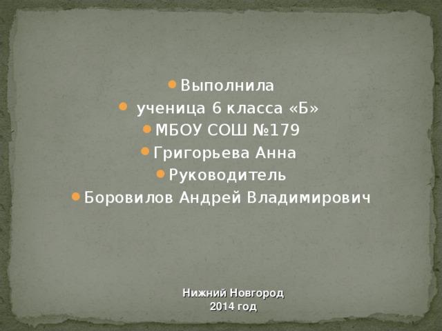 Выполнила  ученица 6 класса «Б» МБОУ СОШ №179 Григорьева Анна Руководитель Боровилов Андрей Владимирович