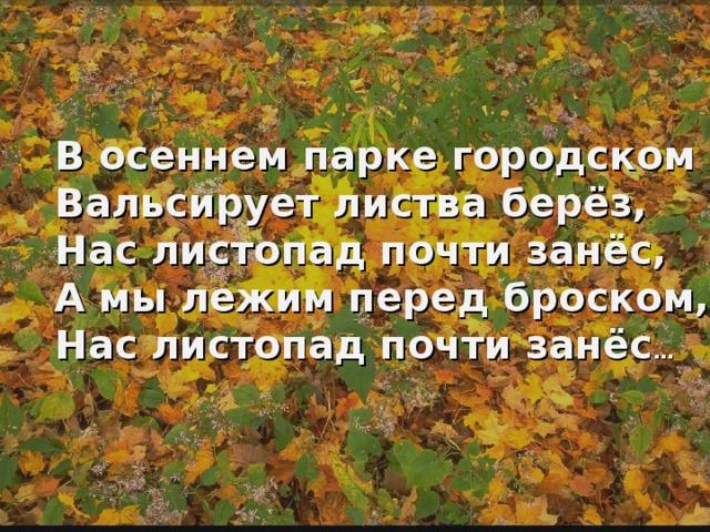 В осеннем парке городском Вальсирует листва берёз, Нас листопад почти занёс, А мы лежим перед броском, Нас листопад почти занёс …