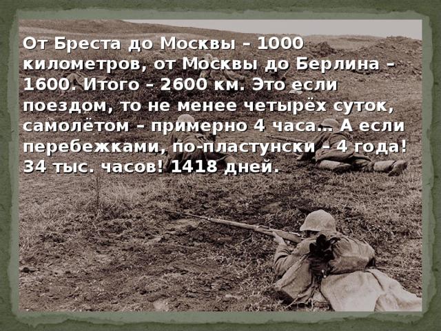 От Бреста до Москвы – 1000 километров, от Москвы до Берлина – 1600. Итого – 2600 км. Это если поездом, то не менее четырёх суток, самолётом – примерно 4 часа… А если перебежками, по-пластунски – 4 года! 34 тыс. часов! 1418 дней.