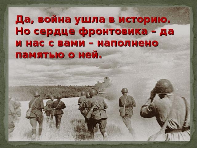Да, война ушла в историю. Но сердце фронтовика – да и нас с вами – наполнено памятью о ней.