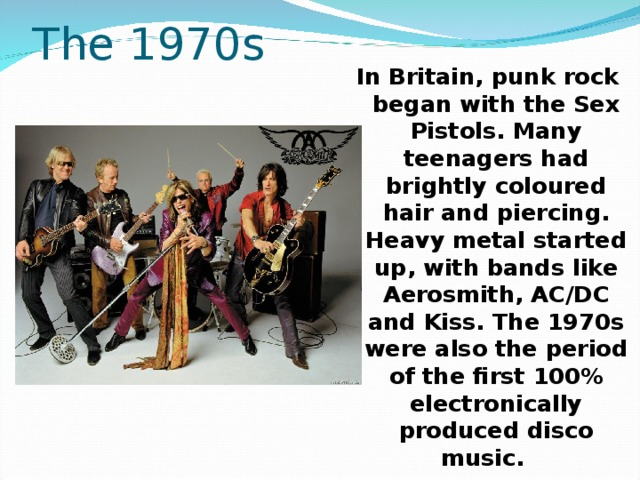 The 1970s In Britain, punk rock began with the Sex Pistols. Many teenagers had brightly coloured hair and piercing. Heavy metal started up, with bands like Aerosmith, AC/DC and Kiss. The 1970s were also the period of the first 100% electronically produced disco music.