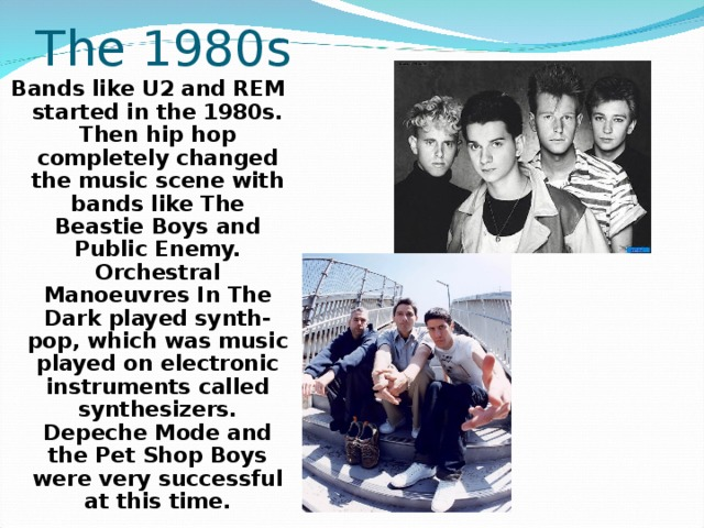 The 1980s Bands like U2 and REM started in the 1980s. Then hip hop completely changed the music scene with bands like The Beastie Boys and Public Enemy. Orchestral Manoeuvres In The Dark played synth-pop, which was music played on electronic instruments called synthesizers. Depeche Mode and the Pet Shop Boys were very successful at this time.