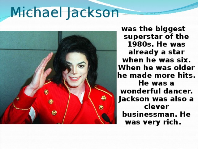 Michael Jackson was the biggest superstar of the 1980s. He was already a star when he was six. When he was older he made more hits. He was a wonderful dancer. Jackson was also a clever businessman. He was very rich.