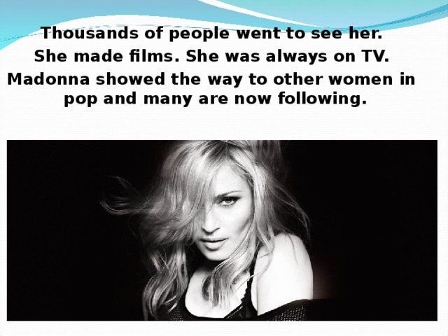 Thousands of people went to see her. She made films. She was always on TV. Madonna showed the way to other women in pop and many are now following.