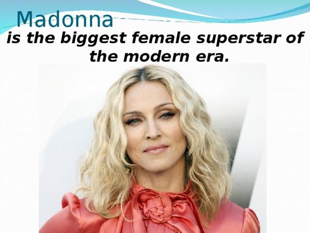 Madonna is the biggest female superstar of the modern era.