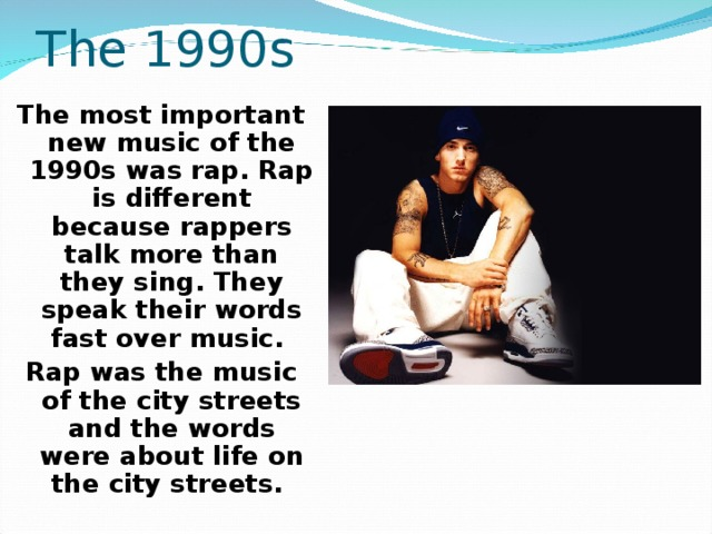 The 1990s  The most important new music of the 1990s was rap. Rap is different because rappers talk more than they sing. They speak their words fast over music. Rap was the music of the city streets and the words were about life on the city streets.