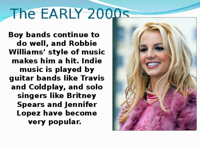 The EARLY 2000s  Boy bands continue to do well, and Robbie Williams' style of music makes him a hit. Indie music is played by guitar bands like Travis and Coldplay, and solo singers like Britney Spears and Jennifer Lopez have become very popular.