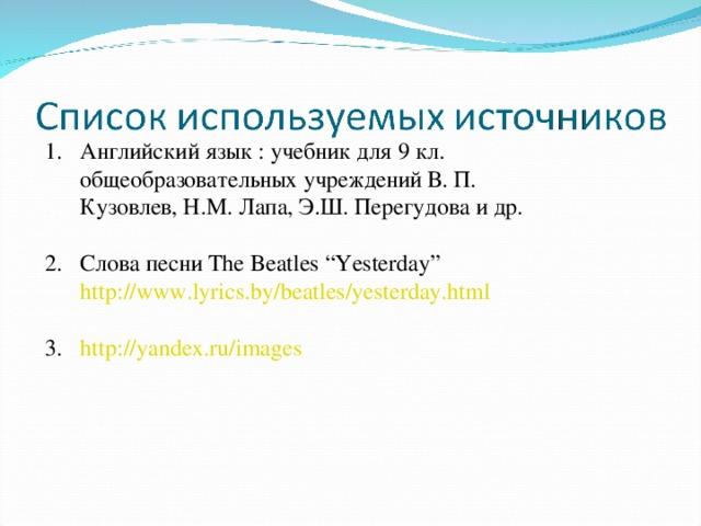 """Английский язык : учебник для 9 кл. общеобразовательных учреждений В. П. Кузовлев, Н.М. Лапа, Э.Ш. Перегудова и др.  Слова песни The Beatles """"Yesterday"""" http://www.lyrics.by/beatles/yesterday.html  http://yandex.ru/images"""