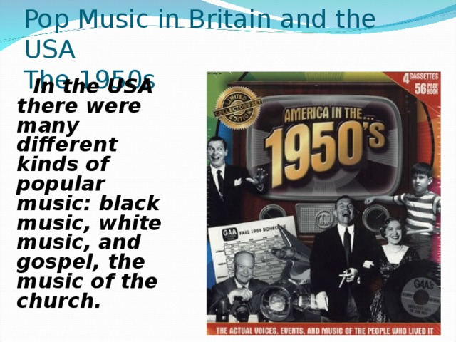 Pop Music in Britain and the USA  The 1950s  In the USA there were many different kinds of popular music: black music, white music, and gospel, the music of the church.