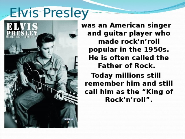 """Elvis Presley was an American singer and guitar player who made rock'n'roll popular in the 1950s. He is often called the Father of Rock. Today millions still remember him and still call him as the """"King of Rock'n'roll""""."""