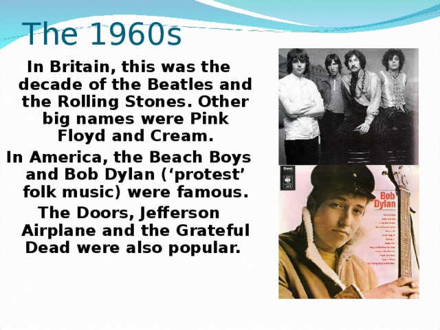 The 1960s In Britain, this was the decade of the Beatles and the Rolling Stones. Other big names were Pink Floyd and Cream. In America, the Beach Boys and Bob Dylan ('protest' folk music) were famous. The Doors, Jefferson Airplane and the Grateful Dead were also popular.