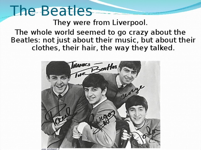 The Beatles They were from Liverpool. The whole world seemed to go crazy about the Beatles: not just about their music, but about their clothes, their hair, the way they talked.