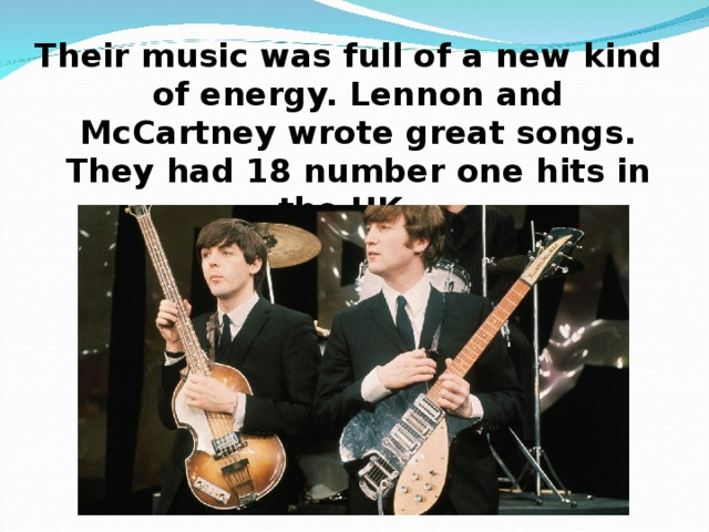 Their music was full of a new kind of energy. Lennon and McCartney wrote great songs. They had 18 number one hits in the UK.