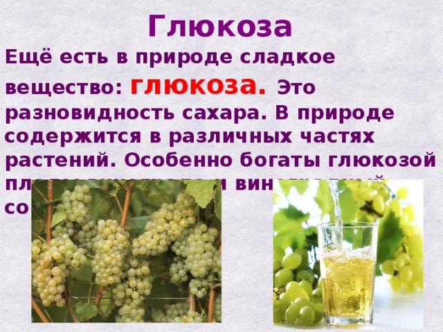 Глюкоза Ещё есть в природе сладкое вещество: глюкоза. Это разновидность сахара. В природе содержится в различных частях растений. Особенно богаты глюкозой плоды винограда и виноградный сок.