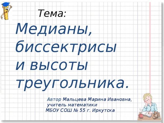 Тема:  Медианы, биссектрисы и высоты треугольника.   Автор Мальцева Марина Ивановна,  учитель математики  МБОУ СОШ № 55 г. Иркутска