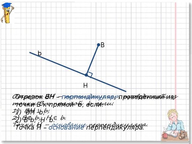 B b Н Отрезок BН – перпендикуляр , проведенный из  точки B к прямой b, если: 1) BН b; 2) B b, Н b. Точка Н – основание перпендикуляра.