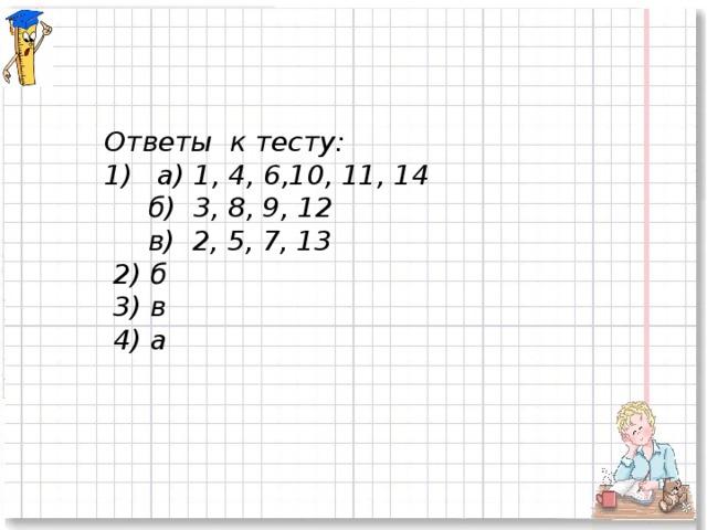 Ответы к тесту:  а) 1, 4, 6,10, 11, 14  б) 3, 8, 9, 12  в) 2, 5, 7, 13  2) б  3) в  4) а
