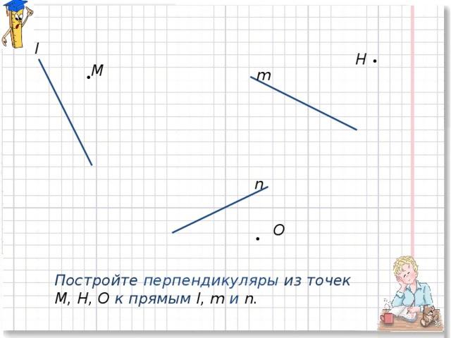 l H • M m • n O • Постройте перпендикуляры из точек М, Н, О к прямым l, m и n.