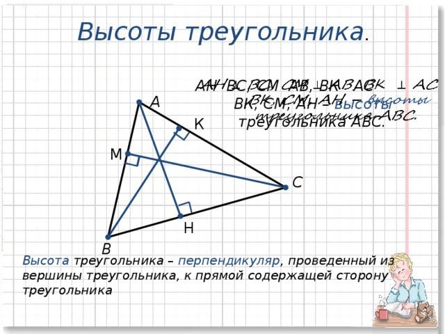 Высоты треугольника .   АН ВС, СМ АВ, ВК АС  ВК, СМ, АН – высоты   треугольника АВС. А К М С Н В Высота треугольника – перпендикуляр , проведенный из вершины треугольника, к прямой содержащей сторону треугольника