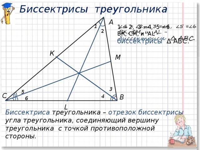 Биссектрисы треугольника А 2222222222 1  1 = 2, 3 =4, 5 =6 ВК, СМ, и AL - биссектрисы  ∆ АВС. 2 К М  3 5 С В 4 6 L Биссектриса треугольника – отрезок биссектрисы угла треугольника, соединяющий вершину треугольника с точкой противоположной стороны.