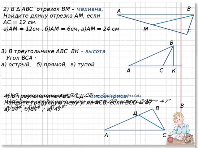 В 2) В ∆ АВС отрезок ВМ – медиана,  Найдите длину отрезка АМ, если АС = 12 см. а)АМ = 12см , б)АМ = 6см, в)АМ = 24 см А М С В 3) В треугольнике АВС ВК – высота.  Угол ВСА : а) острый, б) прямой, в) тупой. С А К 4) В треугольнике АВС СД – биссектриса.  Найдите градусную меру угла АСВ, если BCD = 47˚ а) 94˚, б)84˚  , в) 47˚ В B Д А С