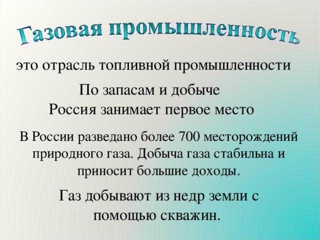 это отрасль топливной промышленности По запасам и добыче Россия занимает первое место В России разведано более 700 месторождений природного газа. Добыча газа стабильна и приносит большие доходы. Газ добывают из недр земли с помощью скважин.