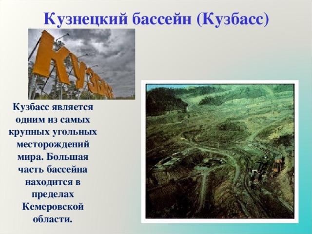 Кузнецкий бассейн (Кузбасс) Кузбасс является одним из самых крупных угольных месторождений мира. Большая часть бассейна находится в пределах Кемеровской области.
