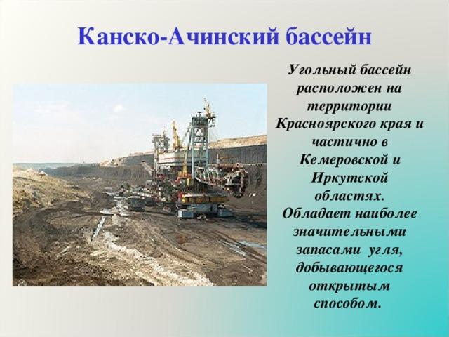 Канско-Ачинский бассейн Угольный бассейн расположен на территории Красноярского края и частично в Кемеровской и Иркутской областях. Обладает наиболее значительными запасами угля, добывающегося открытым способом.