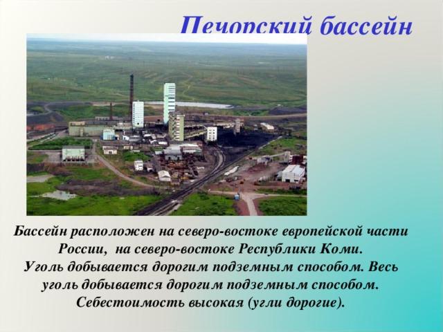 Печорский бассейн Бассейн расположен на северо-востоке европейской части России, на северо-востоке Республики Коми. Уголь добывается дорогим подземным способом. Весь уголь добывается дорогим подземным способом. Себестоимость высокая (угли дорогие).