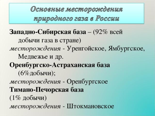 Западно-Сибирская база – (92% всей добычи газа в стране) месторождения - Уренгойское, Ямбургское, Медвежье и др. Оренбургско-Астраханская база (6%добычи); месторождения - Оренбургское Тимано-Печорская база (1% добычи) месторождения - Штокмановское