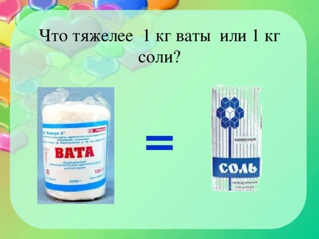 Что тяжелее 1 кг ваты или 1 кг соли? =