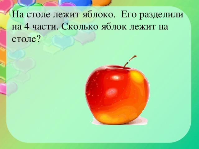 На столе лежит яблоко. Его разделили на 4 части. Сколько яблок лежит на столе?