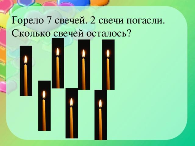 Горело 7 свечей. 2 свечи погасли. Сколько свечей осталось?
