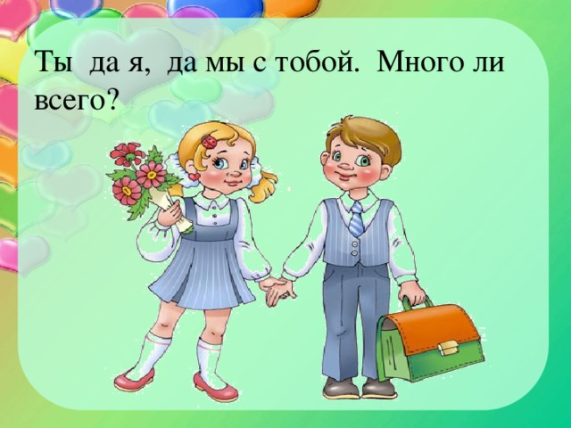 Ты да я, да мы с тобой. Много ли всего?