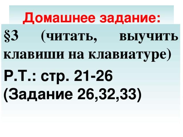 Домашнее задание: §3 (читать, выучить клавиши на клавиатуре) Р.Т.: стр. 21-26 (Задание 26,32,33)