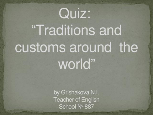 "Quiz:  ""Traditions and customs around the world""   by Grishakova N.I.  Teacher of English  School № 887"