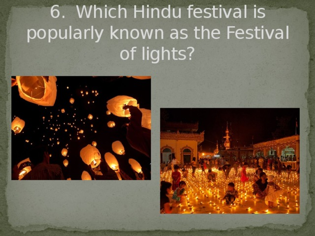 6. Which Hindu festival is popularly known as the Festival of lights?