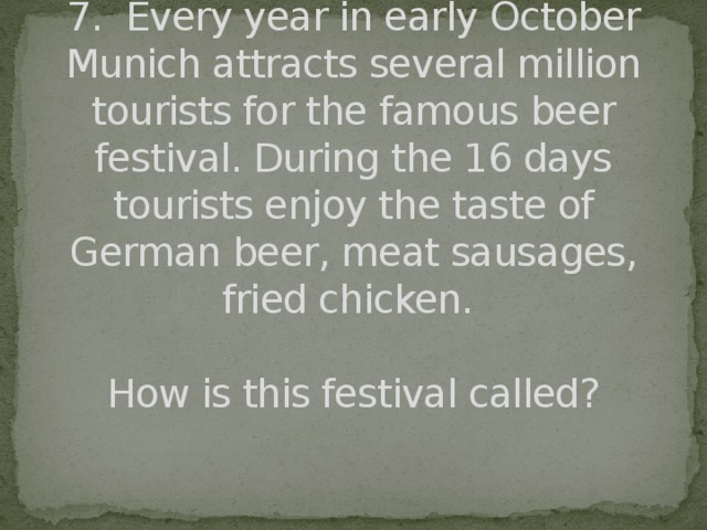 7. Every year in early October Munich attracts several million tourists for the famous beer festival. During the 16 days tourists enjoy the taste of German beer, meat sausages, fried chicken.   How is this festival called?