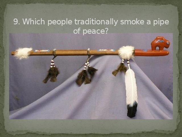 9. Which people traditionally smoke a pipe of peace?