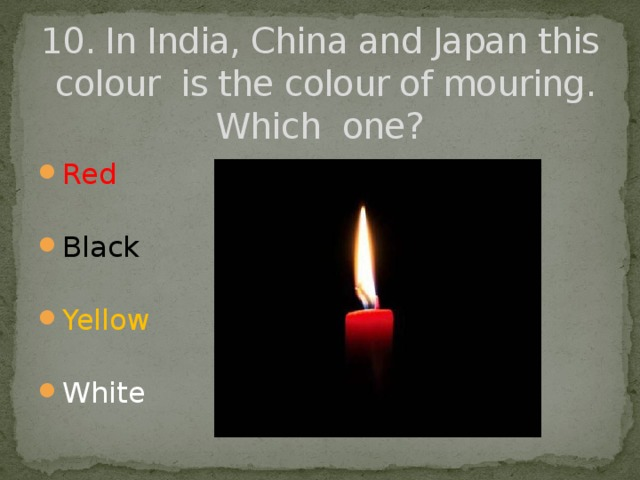 10. In India, China and Japan this colour is the colour of mouring. Which one?