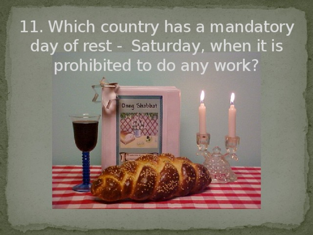 11. Which country has a mandatory day of rest - Saturday, when it is prohibited to do any work?