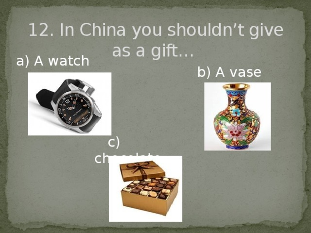 12. In China you shouldn't give as a gift…   a) A watch b) A vase  c) chocolate