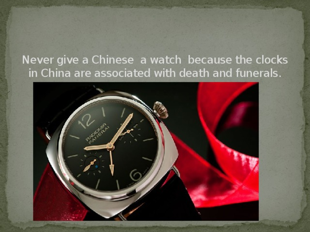 Never give a Chinese a watch because the clocks in China are associated with death and funerals.