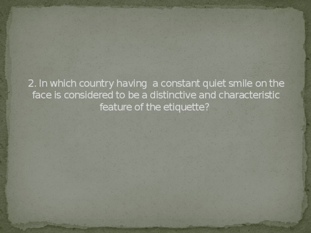 2. In which country having a constant quiet smile on the face is considered to be a distinctive and characteristic feature of the etiquette?