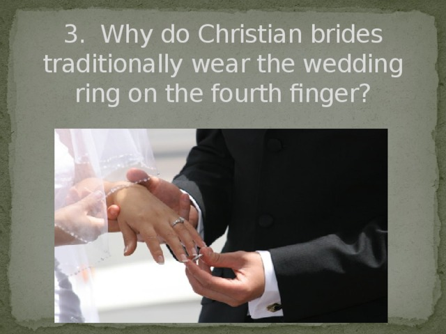 3. Why do Christian brides traditionally wear the wedding ring on the fourth finger?