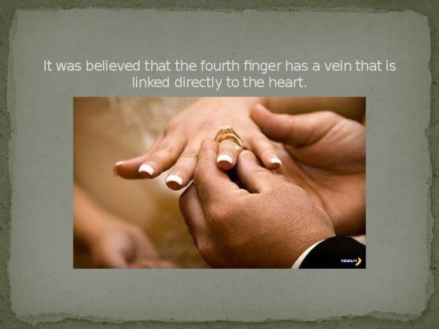 It was believed that the fourth finger has a vein that is linked directly to the heart.